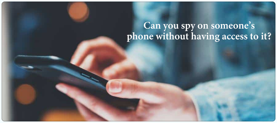 Can you spy on someones phone without having access to it